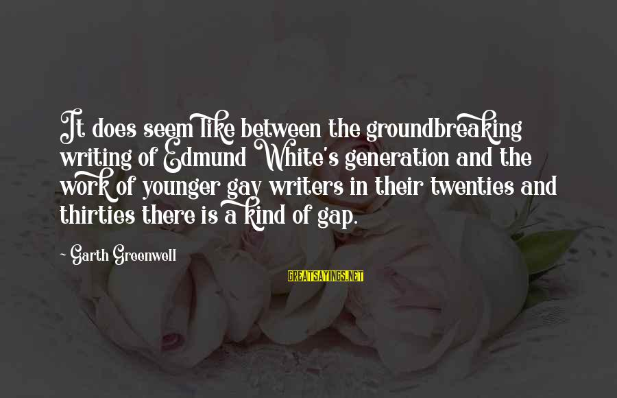 Seem Like Sayings By Garth Greenwell: It does seem like between the groundbreaking writing of Edmund White's generation and the work