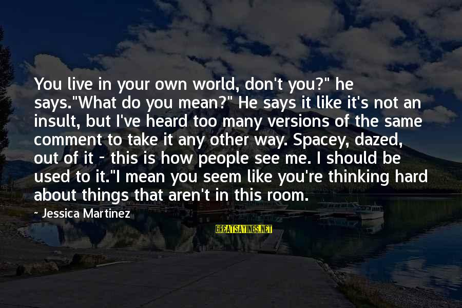 """Seem Like Sayings By Jessica Martinez: You live in your own world, don't you?"""" he says.""""What do you mean?"""" He says"""