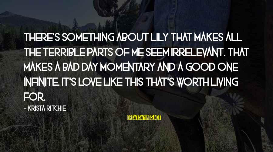 Seem Like Sayings By Krista Ritchie: There's something about Lily that makes all the terrible parts of me seem irrelevant. That
