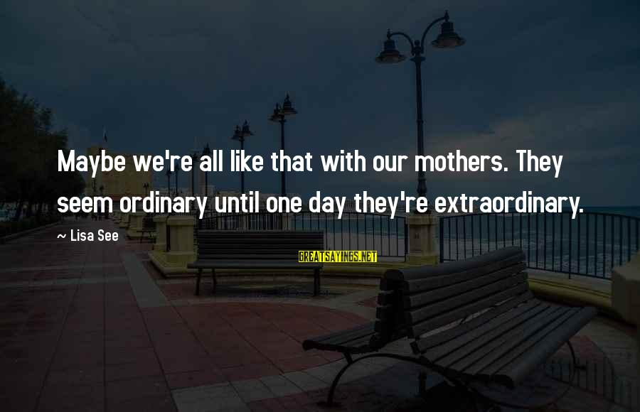 Seem Like Sayings By Lisa See: Maybe we're all like that with our mothers. They seem ordinary until one day they're
