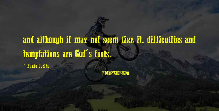 Seem Like Sayings By Paulo Coelho: and although it may not seem like it, difficulties and temptations are God's tools.