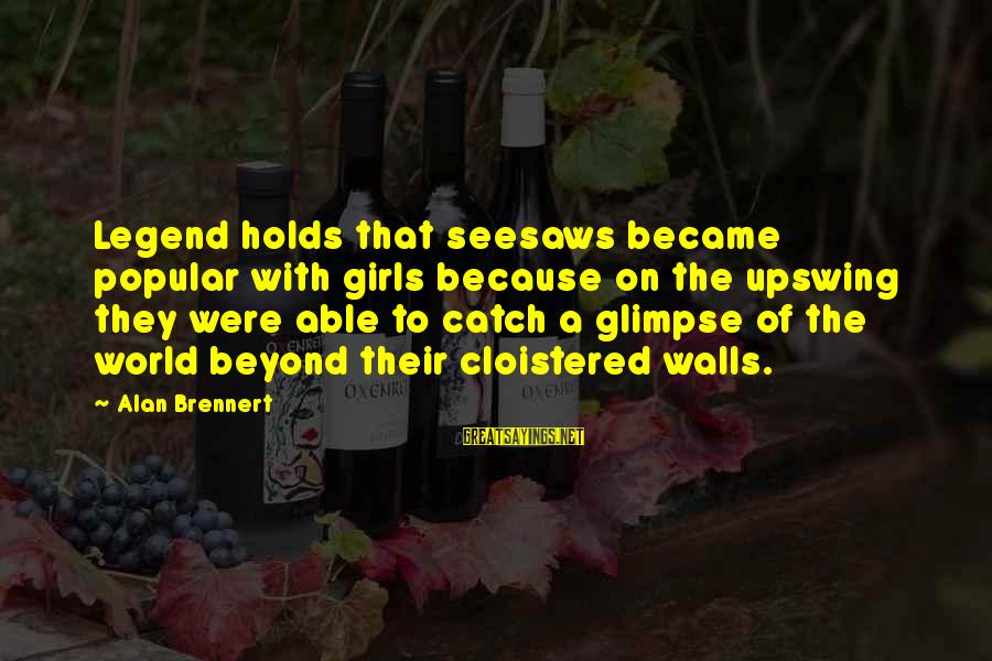 Seesaws Sayings By Alan Brennert: Legend holds that seesaws became popular with girls because on the upswing they were able