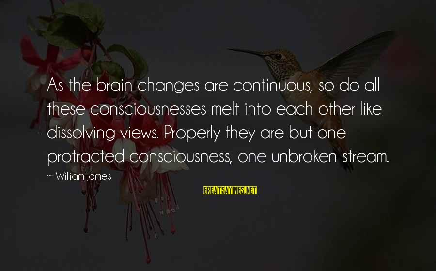 Seesaws Sayings By William James: As the brain changes are continuous, so do all these consciousnesses melt into each other