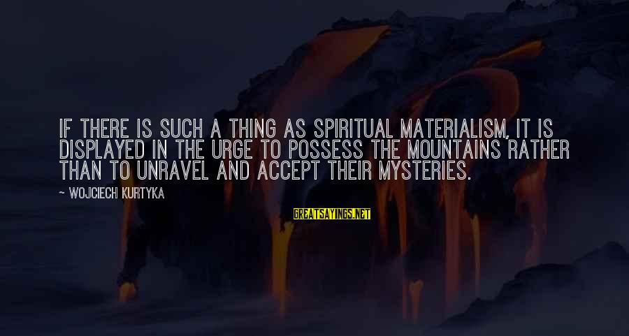 Seesaws Sayings By Wojciech Kurtyka: If there is such a thing as spiritual materialism, it is displayed in the urge