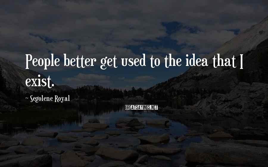 Segolene Royal Sayings: People better get used to the idea that I exist.