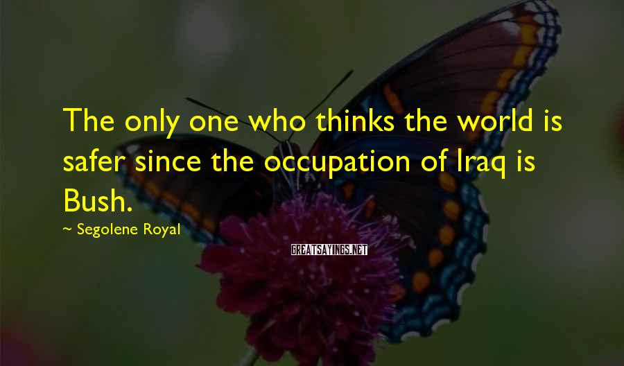 Segolene Royal Sayings: The only one who thinks the world is safer since the occupation of Iraq is