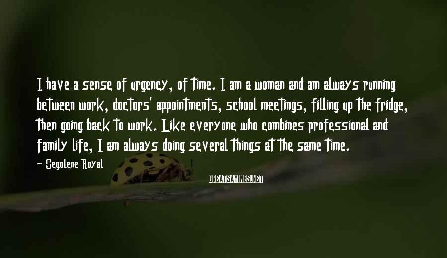 Segolene Royal Sayings: I have a sense of urgency, of time. I am a woman and am always