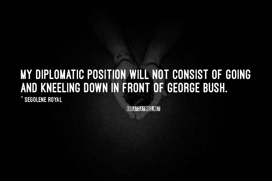 Segolene Royal Sayings: My diplomatic position will not consist of going and kneeling down in front of George