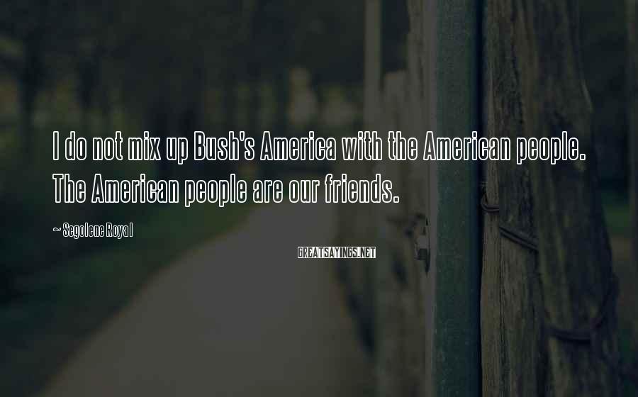 Segolene Royal Sayings: I do not mix up Bush's America with the American people. The American people are
