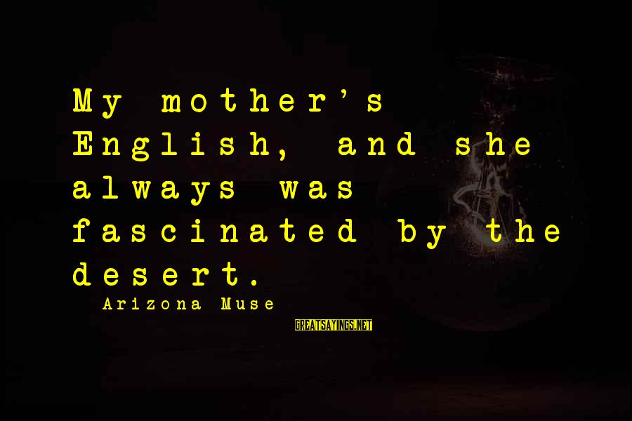 Seignior Sayings By Arizona Muse: My mother's English, and she always was fascinated by the desert.