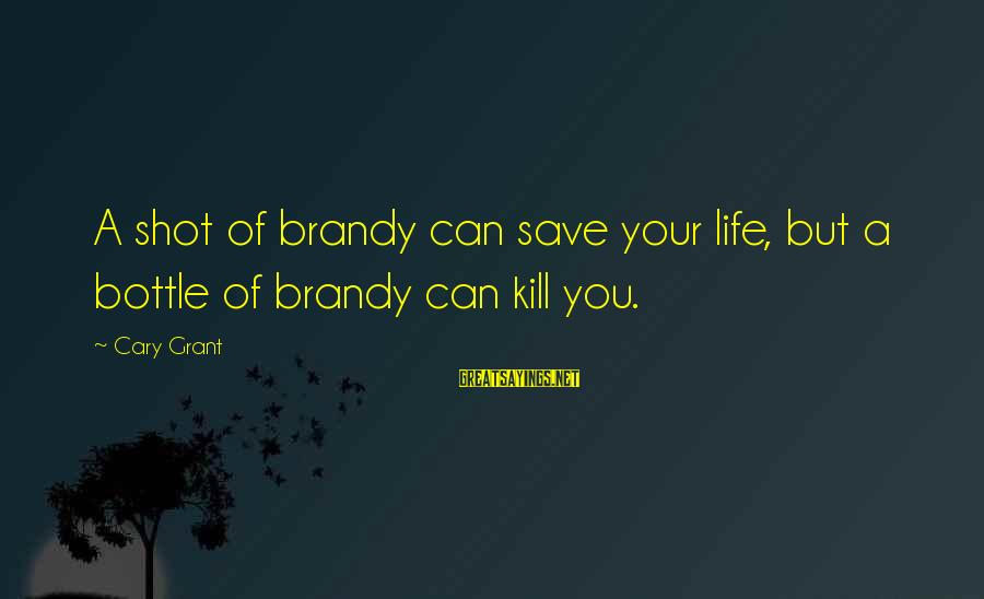 Seignior Sayings By Cary Grant: A shot of brandy can save your life, but a bottle of brandy can kill
