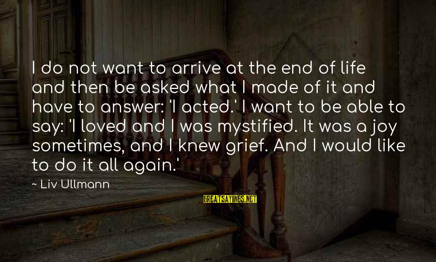 Seignior Sayings By Liv Ullmann: I do not want to arrive at the end of life and then be asked