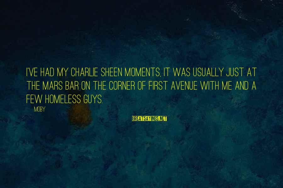 Seignior Sayings By Moby: I've had my Charlie Sheen moments, it was usually just at the Mars Bar on