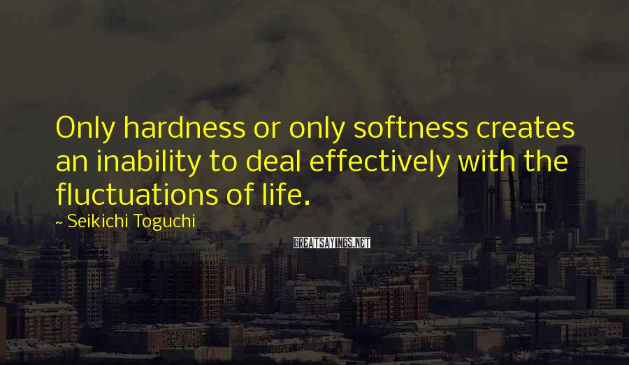 Seikichi Toguchi Sayings: Only hardness or only softness creates an inability to deal effectively with the fluctuations of