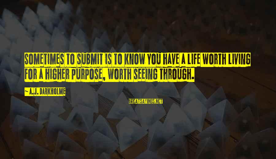 Self Ego Sayings By A.J. Darkholme: Sometimes to submit is to know you have a life worth living for a higher
