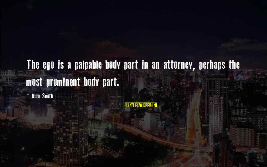 Self Ego Sayings By Abbe Smith: The ego is a palpable body part in an attorney, perhaps the most prominent body