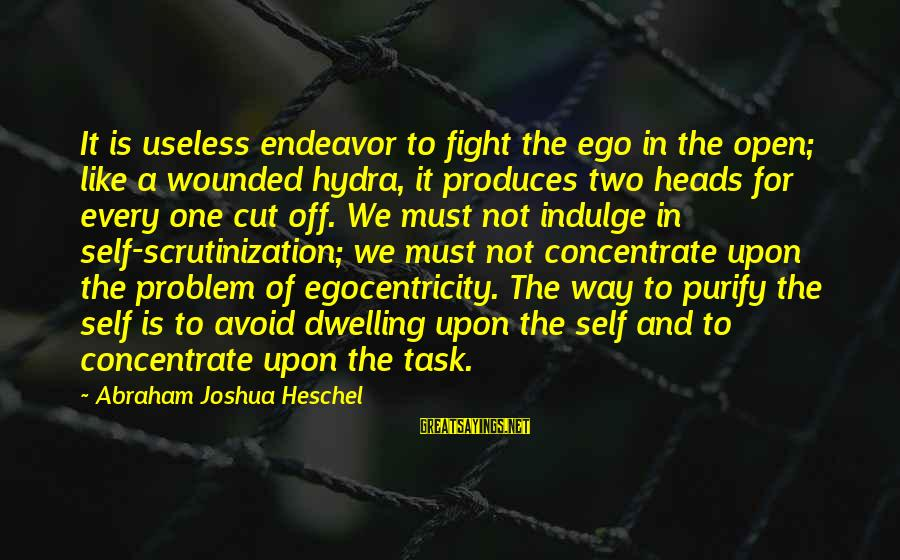 Self Ego Sayings By Abraham Joshua Heschel: It is useless endeavor to fight the ego in the open; like a wounded hydra,