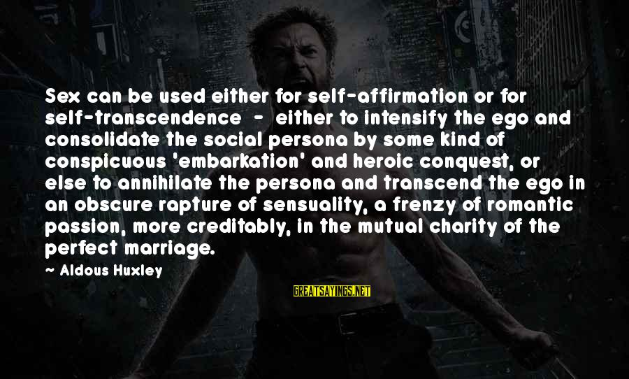 Self Ego Sayings By Aldous Huxley: Sex can be used either for self-affirmation or for self-transcendence - either to intensify the