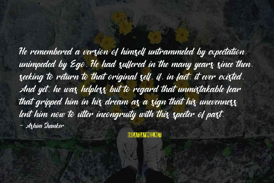 Self Ego Sayings By Ashim Shanker: He remembered a version of himself untrammeled by expectation, unimpeded by Ego. He had suffered