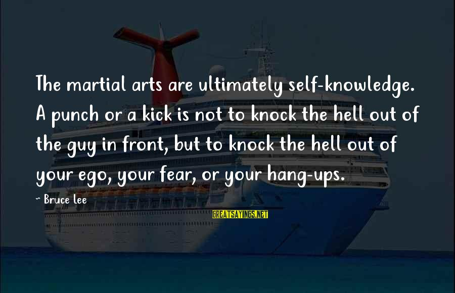 Self Ego Sayings By Bruce Lee: The martial arts are ultimately self-knowledge. A punch or a kick is not to knock