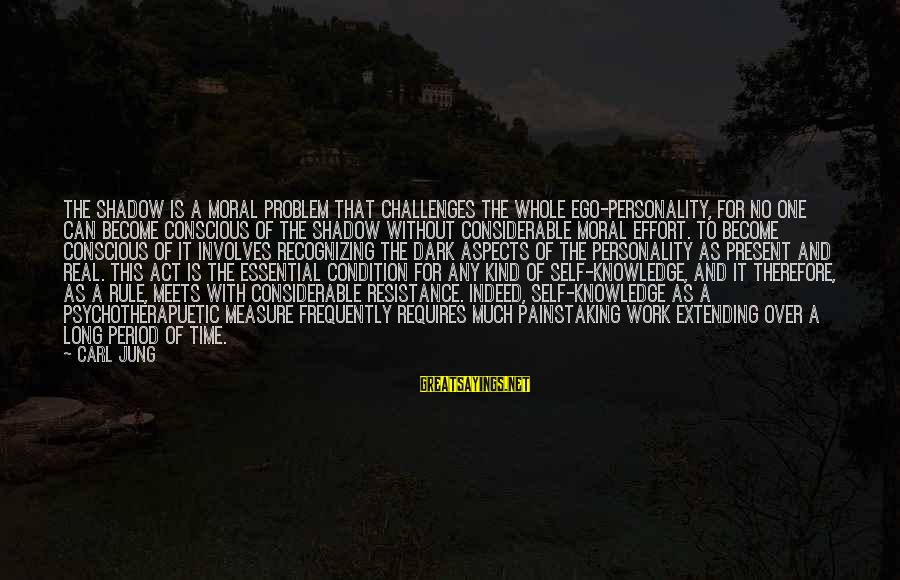 Self Ego Sayings By Carl Jung: The Shadow is a moral problem that challenges the whole ego-personality, for no one can