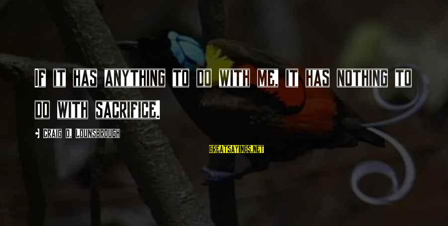 Self Ego Sayings By Craig D. Lounsbrough: If it has anything to do with me, it has nothing to do with sacrifice.