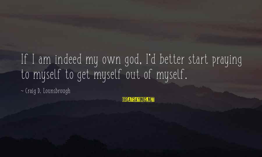 Self Ego Sayings By Craig D. Lounsbrough: If I am indeed my own god, I'd better start praying to myself to get