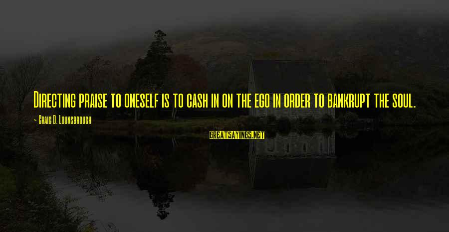 Self Ego Sayings By Craig D. Lounsbrough: Directing praise to oneself is to cash in on the ego in order to bankrupt