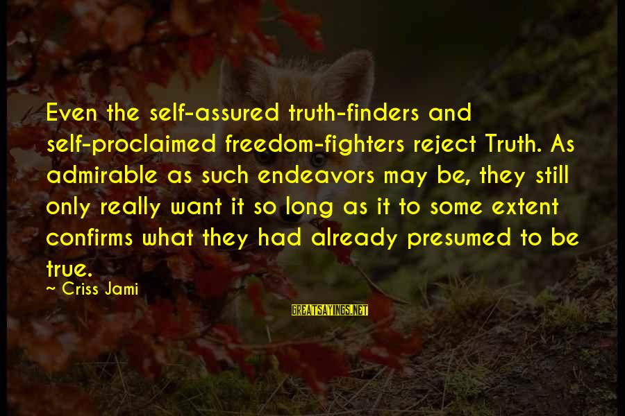 Self Ego Sayings By Criss Jami: Even the self-assured truth-finders and self-proclaimed freedom-fighters reject Truth. As admirable as such endeavors may