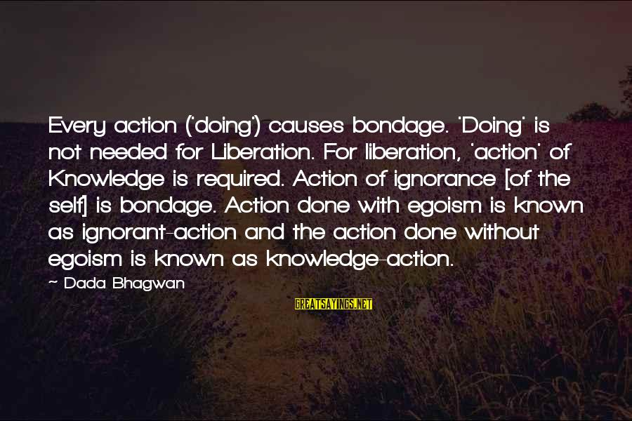 Self Ego Sayings By Dada Bhagwan: Every action ('doing') causes bondage. 'Doing' is not needed for Liberation. For liberation, 'action' of