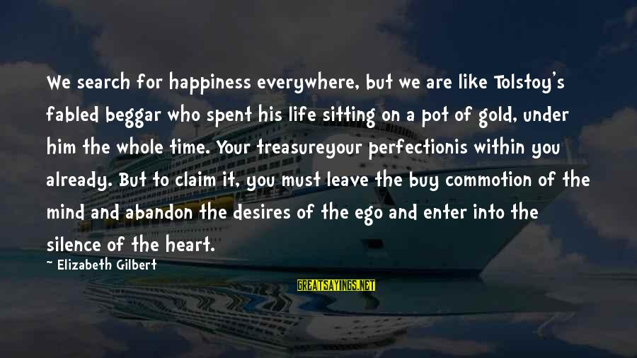Self Ego Sayings By Elizabeth Gilbert: We search for happiness everywhere, but we are like Tolstoy's fabled beggar who spent his