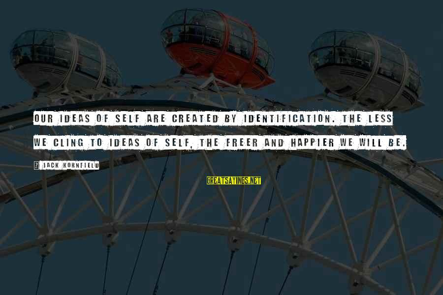 Self Ego Sayings By Jack Kornfield: Our ideas of self are created by identification. The less we cling to ideas of