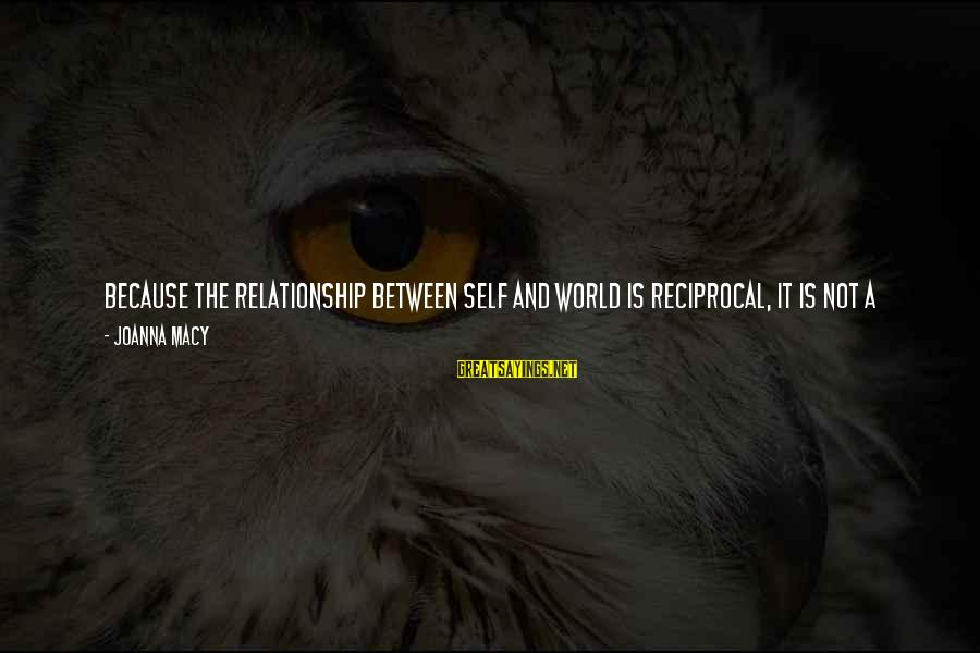 Self Ego Sayings By Joanna Macy: Because the relationship between self and world is reciprocal, it is not a matter of
