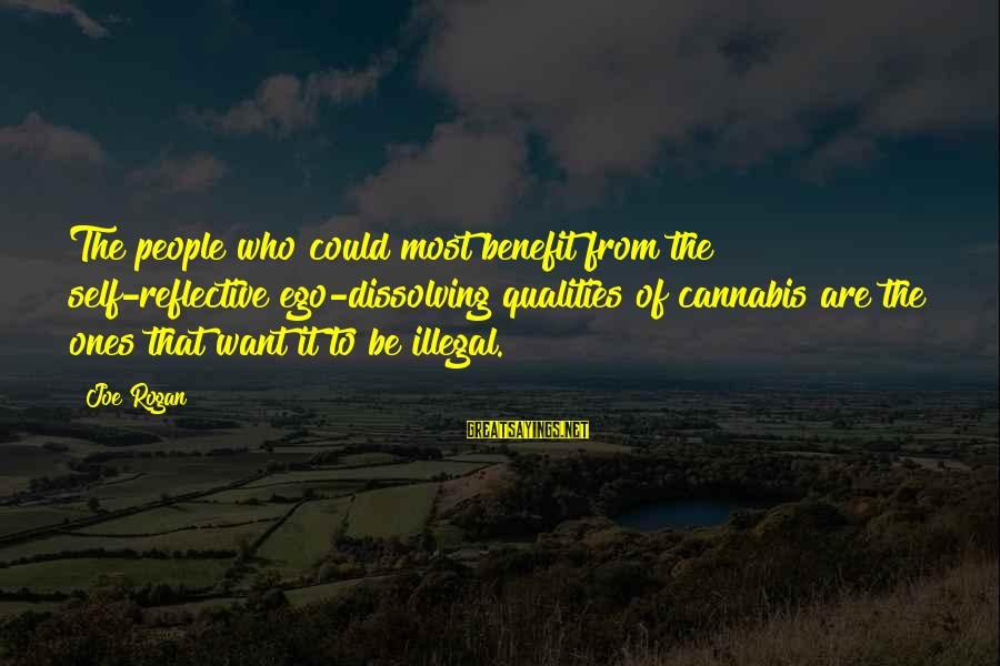 Self Ego Sayings By Joe Rogan: The people who could most benefit from the self-reflective ego-dissolving qualities of cannabis are the