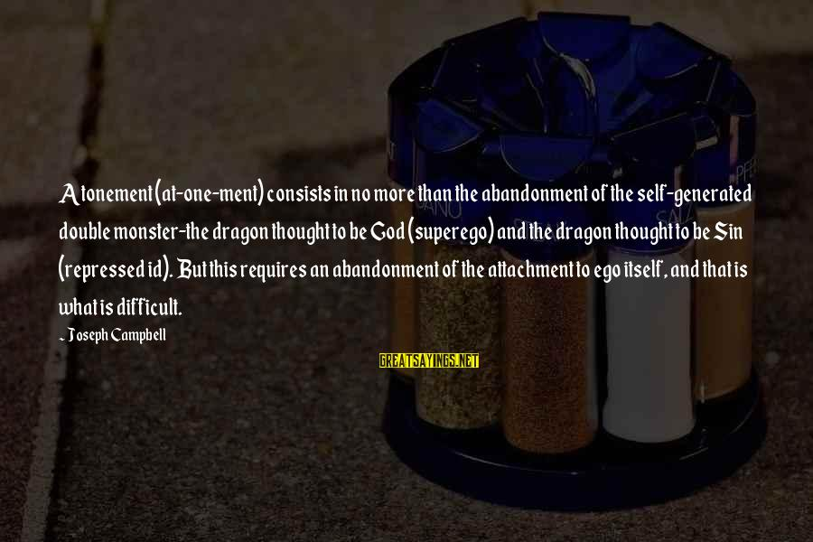 Self Ego Sayings By Joseph Campbell: Atonement (at-one-ment) consists in no more than the abandonment of the self-generated double monster-the dragon