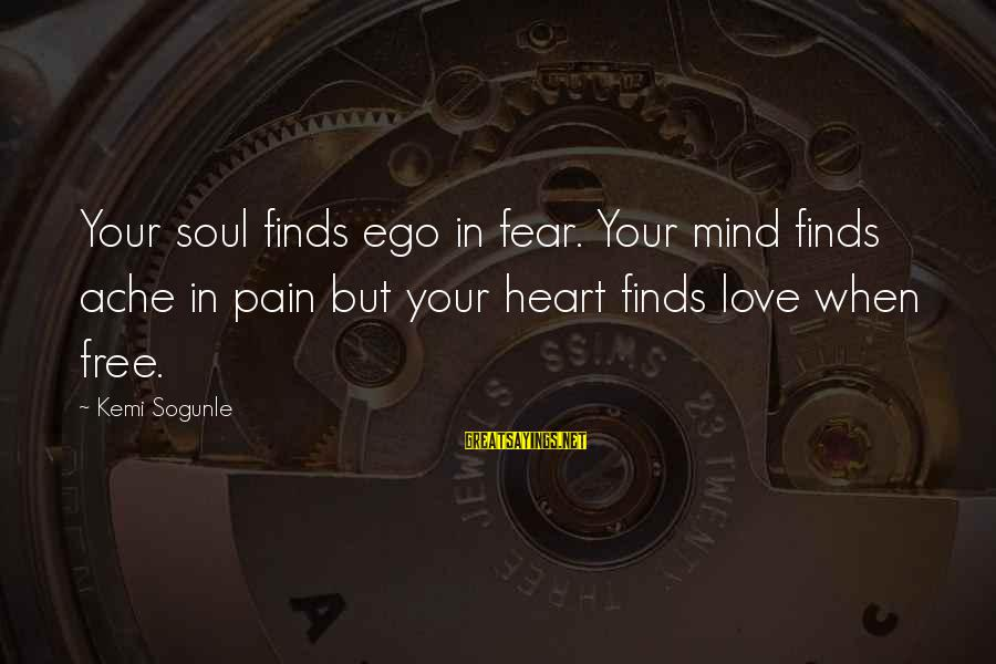 Self Ego Sayings By Kemi Sogunle: Your soul finds ego in fear. Your mind finds ache in pain but your heart