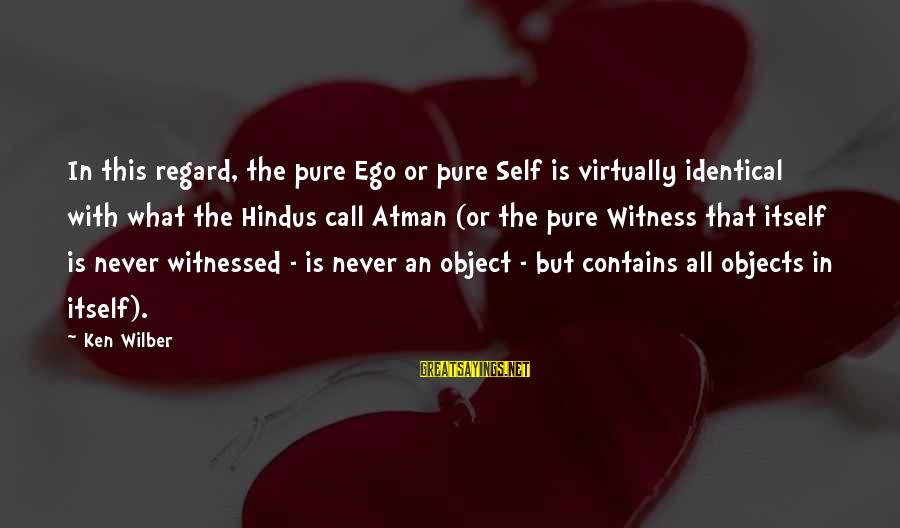 Self Ego Sayings By Ken Wilber: In this regard, the pure Ego or pure Self is virtually identical with what the