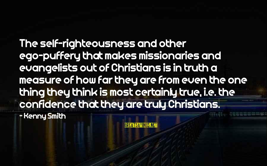 Self Ego Sayings By Kenny Smith: The self-righteousness and other ego-puffery that makes missionaries and evangelists out of Christians is in