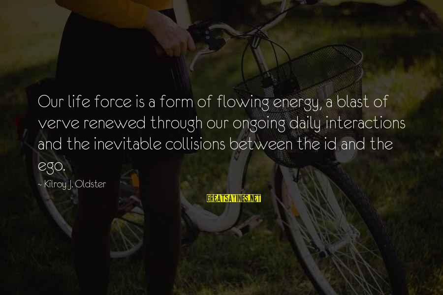 Self Ego Sayings By Kilroy J. Oldster: Our life force is a form of flowing energy, a blast of verve renewed through