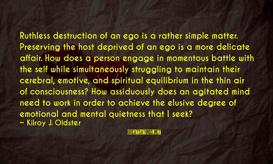 Self Ego Sayings By Kilroy J. Oldster: Ruthless destruction of an ego is a rather simple matter. Preserving the host deprived of