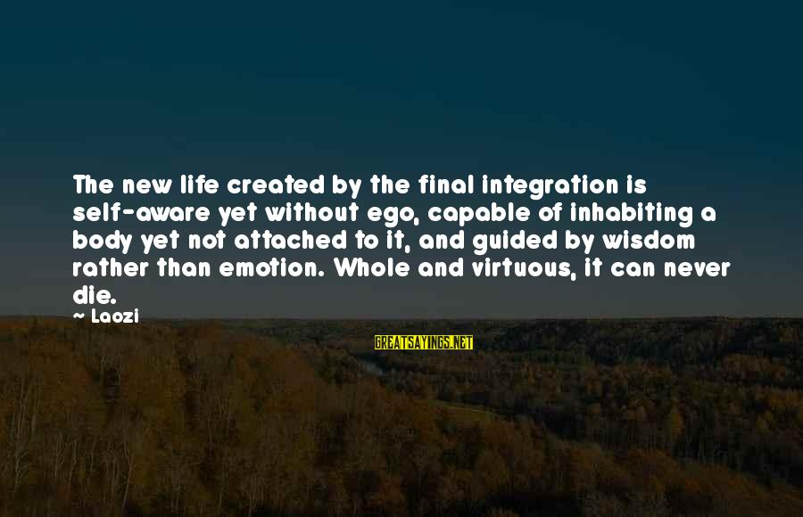 Self Ego Sayings By Laozi: The new life created by the final integration is self-aware yet without ego, capable of
