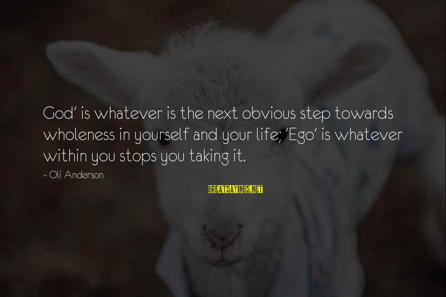 Self Ego Sayings By Oli Anderson: God' is whatever is the next obvious step towards wholeness in yourself and your life;