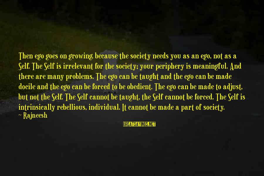 Self Ego Sayings By Rajneesh: Then ego goes on growing, because the society needs you as an ego, not as