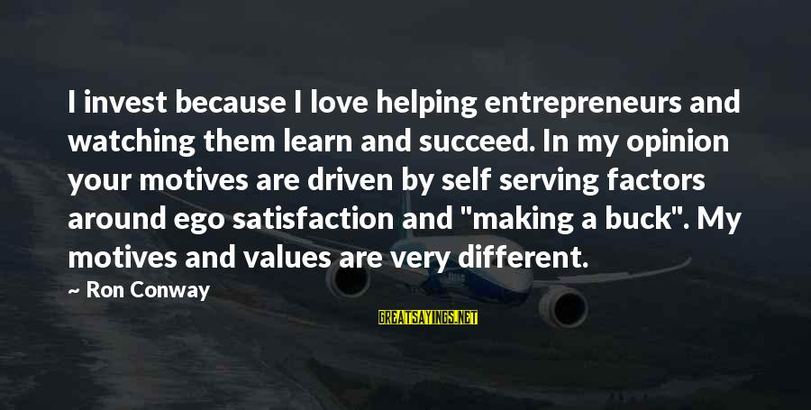 Self Ego Sayings By Ron Conway: I invest because I love helping entrepreneurs and watching them learn and succeed. In my