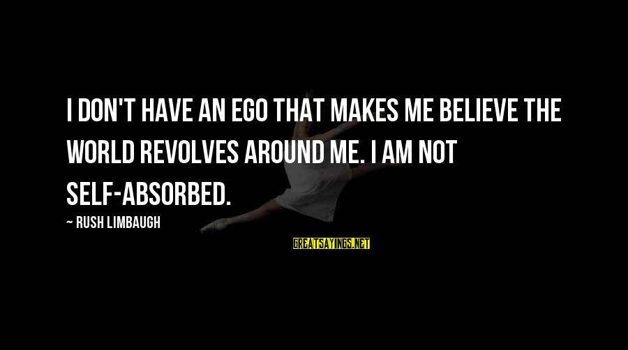 Self Ego Sayings By Rush Limbaugh: I don't have an ego that makes me believe the world revolves around me. I