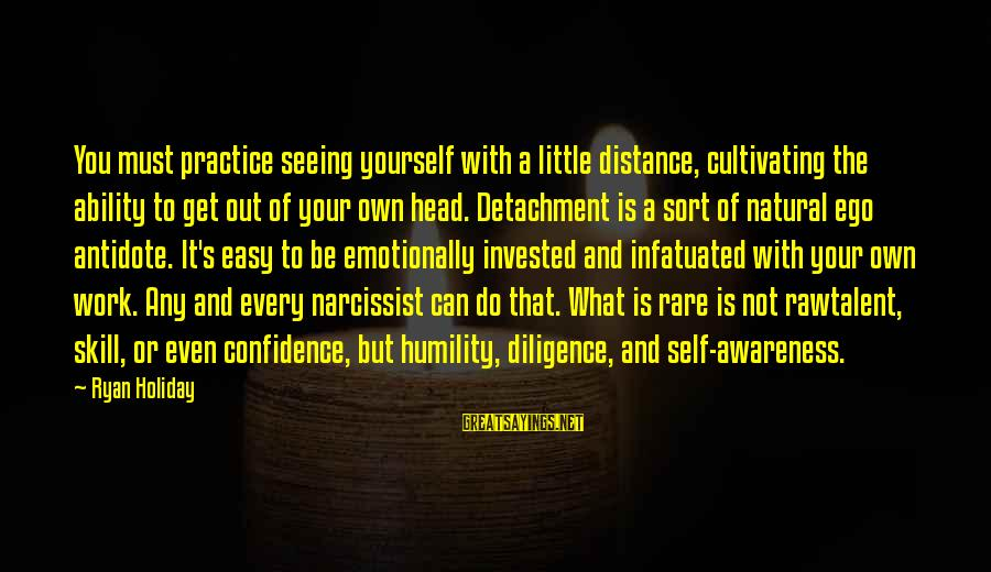 Self Ego Sayings By Ryan Holiday: You must practice seeing yourself with a little distance, cultivating the ability to get out