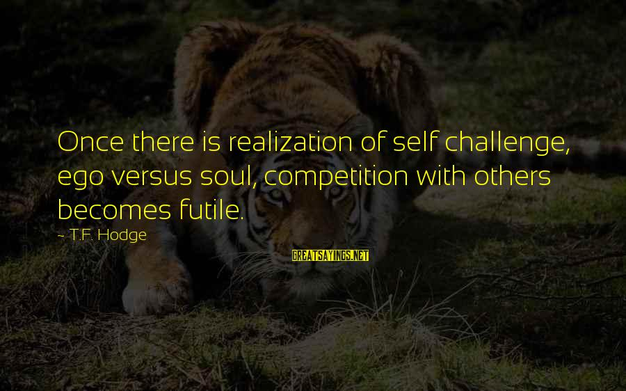 Self Ego Sayings By T.F. Hodge: Once there is realization of self challenge, ego versus soul, competition with others becomes futile.