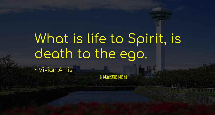 Self Ego Sayings By Vivian Amis: What is life to Spirit, is death to the ego.