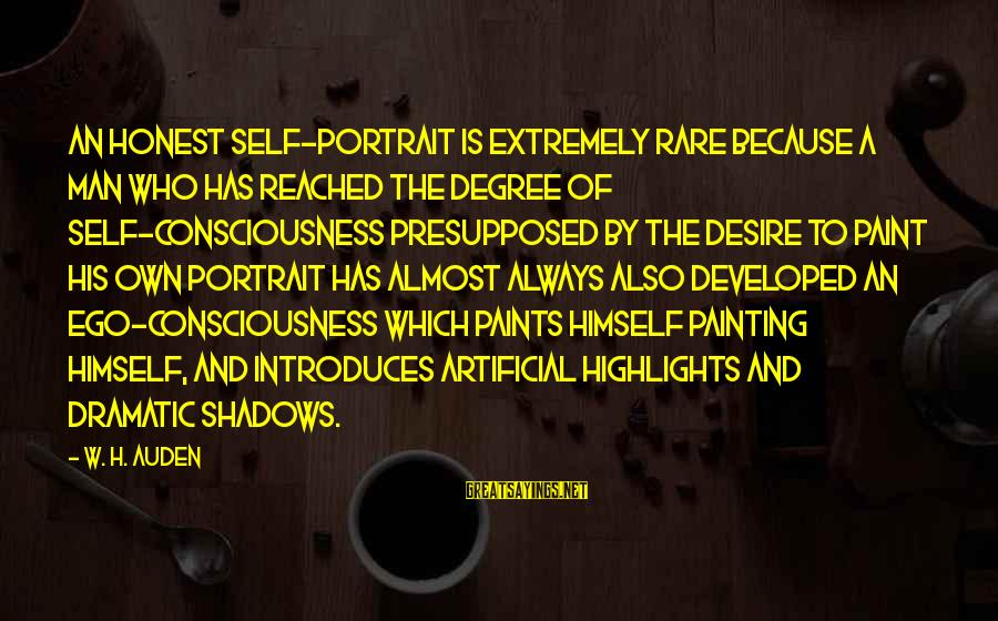 Self Ego Sayings By W. H. Auden: An honest self-portrait is extremely rare because a man who has reached the degree of