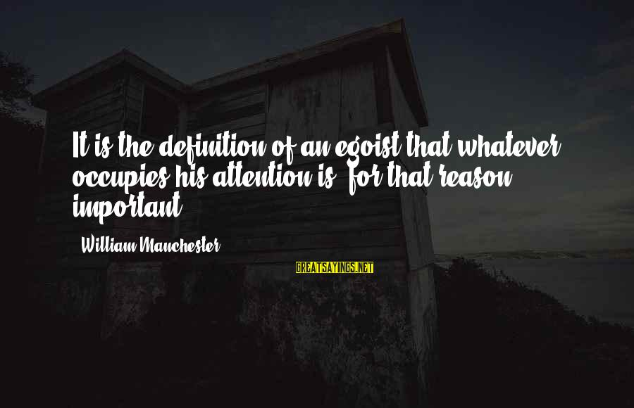Self Ego Sayings By William Manchester: It is the definition of an egoist that whatever occupies his attention is, for that